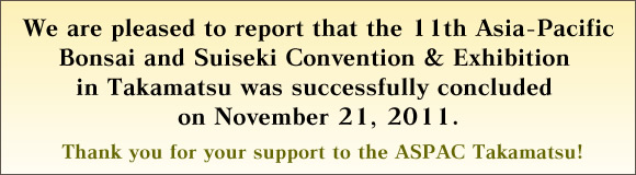 We are pleased to report that the 11th Asia-Pacific Bonsai and Suiseki Convention & Exhibition in Takamatsu was successfully concluded on November 21, 2011.